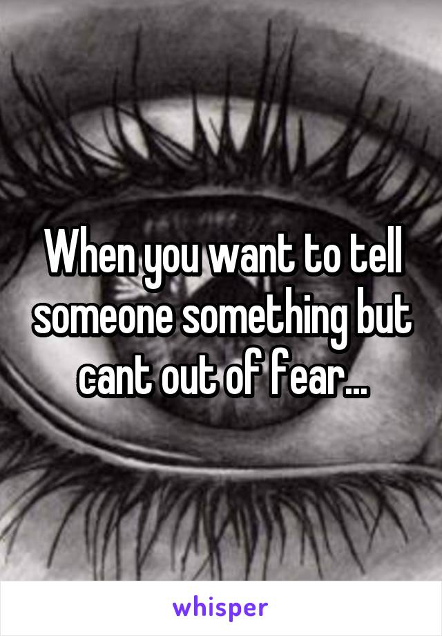 When you want to tell someone something but cant out of fear...