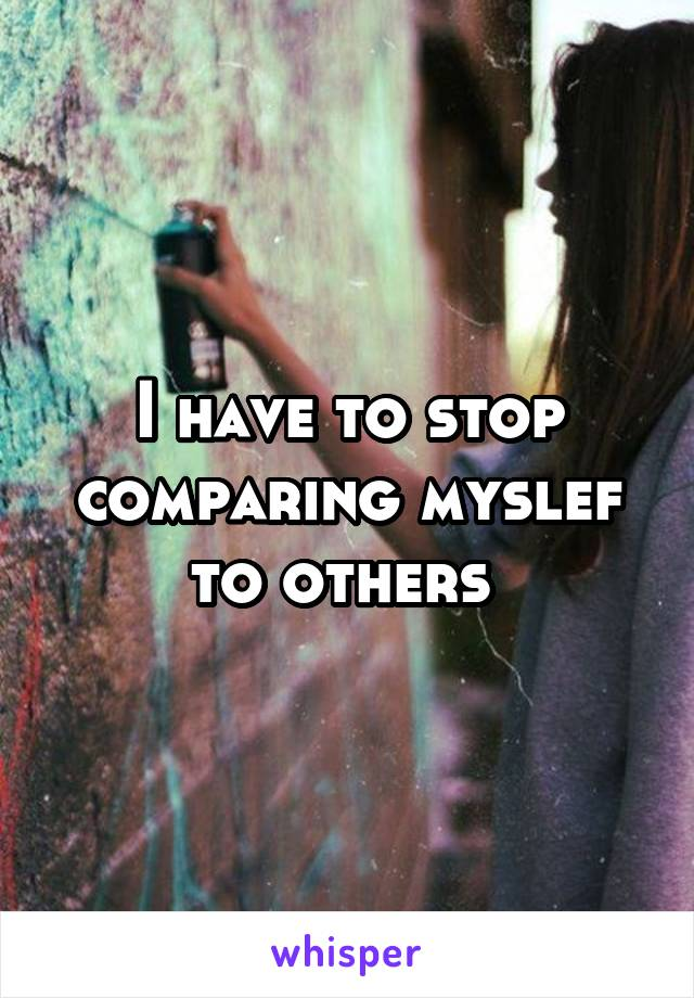 I have to stop comparing myslef to others