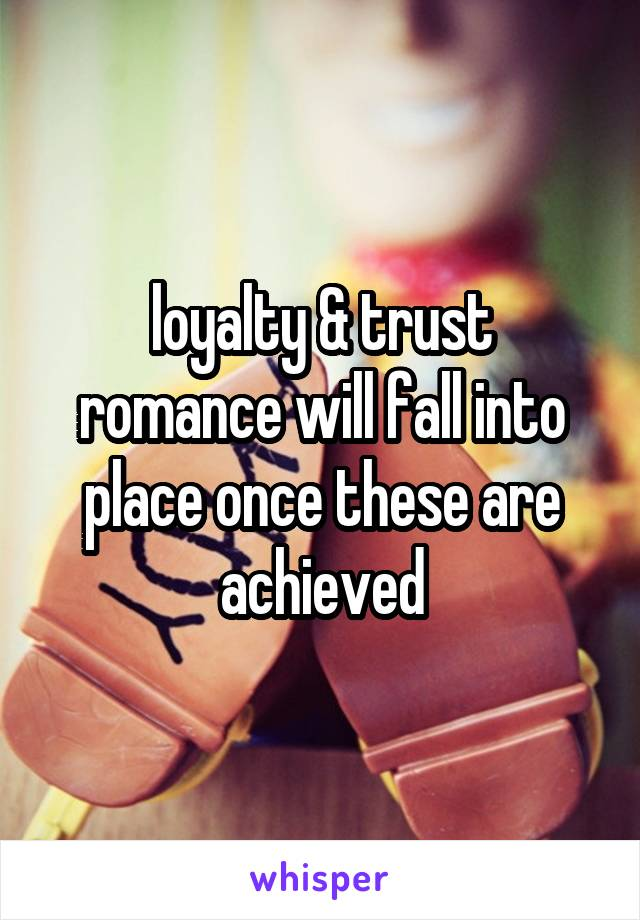 loyalty & trust romance will fall into place once these are achieved