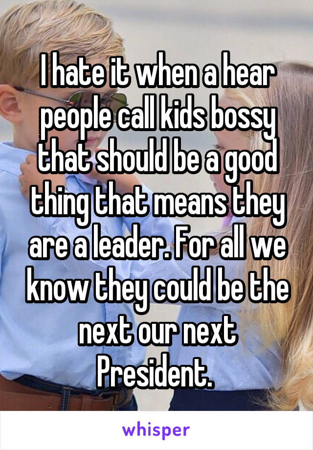 I hate it when a hear people call kids bossy that should be a good thing that means they are a leader. For all we know they could be the next our next President.