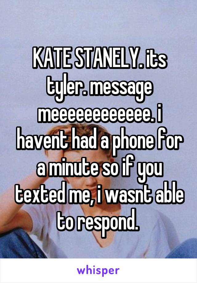 KATE STANELY. its tyler. message meeeeeeeeeeee. i havent had a phone for a minute so if you texted me, i wasnt able to respond.