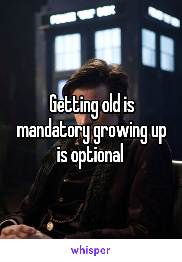 Getting old is mandatory growing up is optional