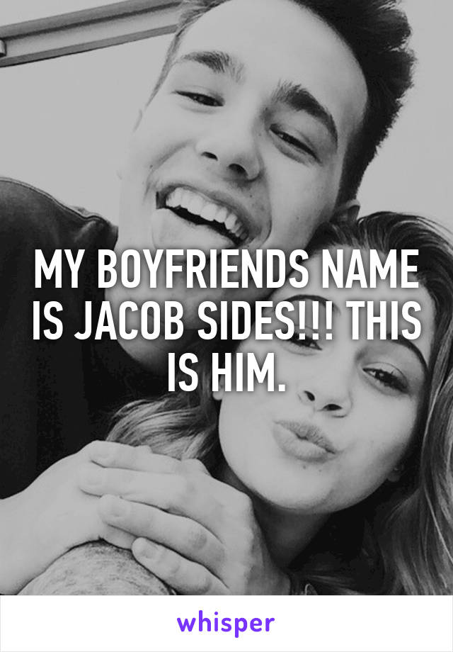 MY BOYFRIENDS NAME IS JACOB SIDES!!! THIS IS HIM.
