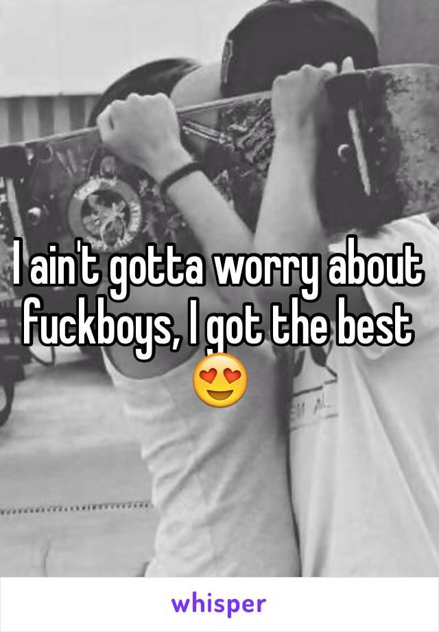 I ain't gotta worry about fuckboys, I got the best 😍