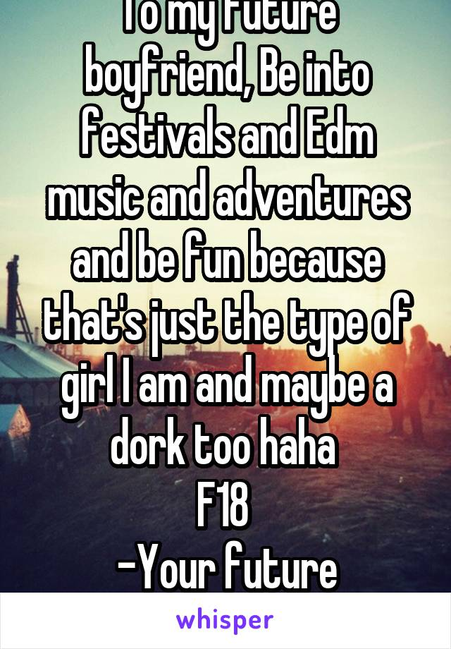 To my future boyfriend, Be into festivals and Edm music and adventures and be fun because that's just the type of girl I am and maybe a dork too haha  F18  -Your future girlfriend.