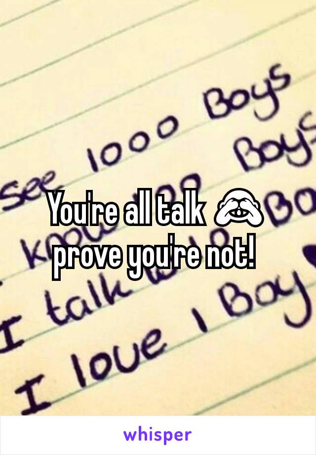 You're all talk 🙈 prove you're not!