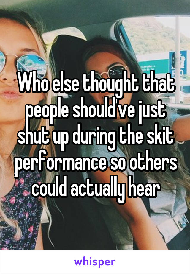 Who else thought that people should've just shut up during the skit performance so others could actually hear