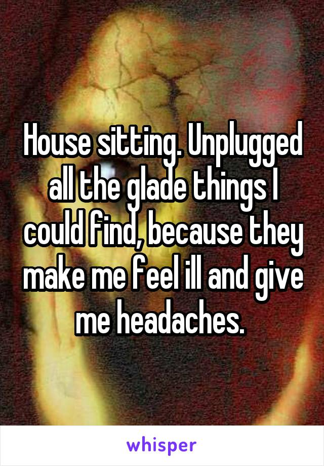House sitting. Unplugged all the glade things I could find, because they make me feel ill and give me headaches.