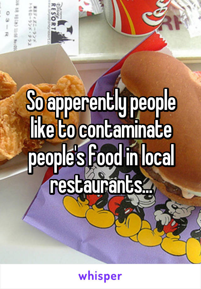 So apperently people like to contaminate people's food in local restaurants...