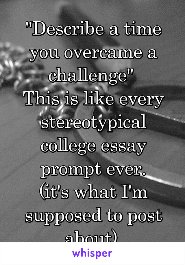 """Describe a time you overcame a challenge""  This is like every stereotypical college essay prompt ever. (it's what I'm supposed to post about)."