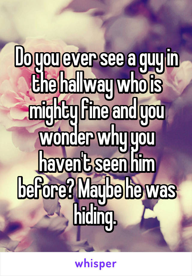 Do you ever see a guy in the hallway who is mighty fine and you wonder why you haven't seen him before? Maybe he was hiding.
