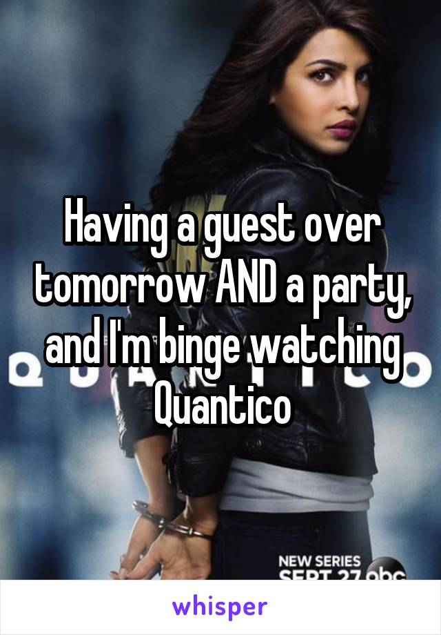 Having a guest over tomorrow AND a party, and I'm binge watching Quantico