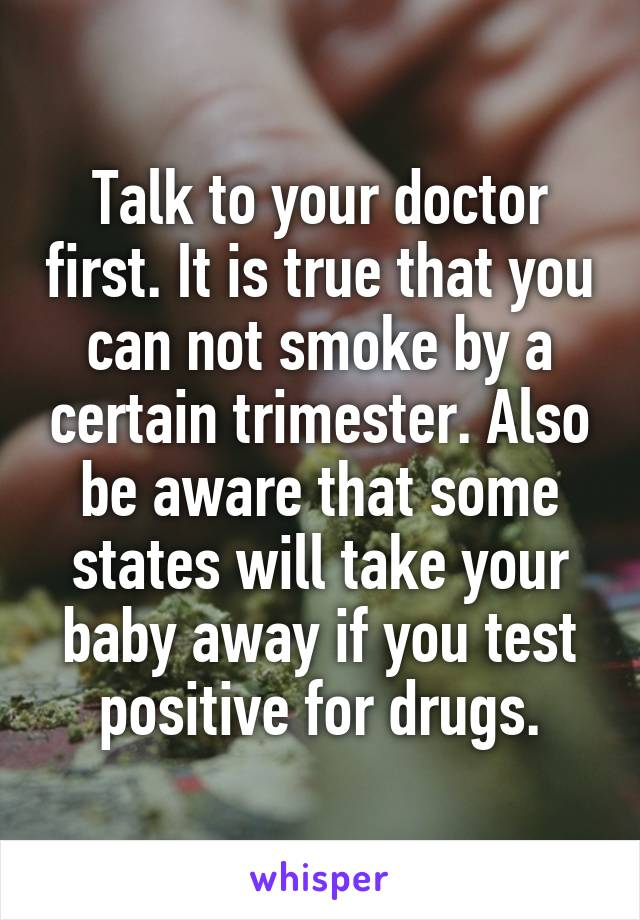 Talk to your doctor first. It is true that you can not smoke by a certain trimester. Also be aware that some states will take your baby away if you test positive for drugs.