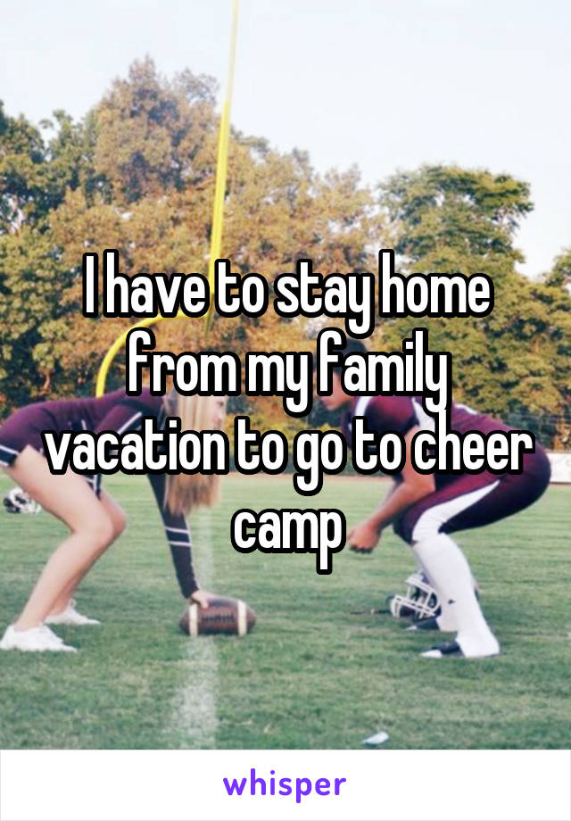 I have to stay home from my family vacation to go to cheer camp