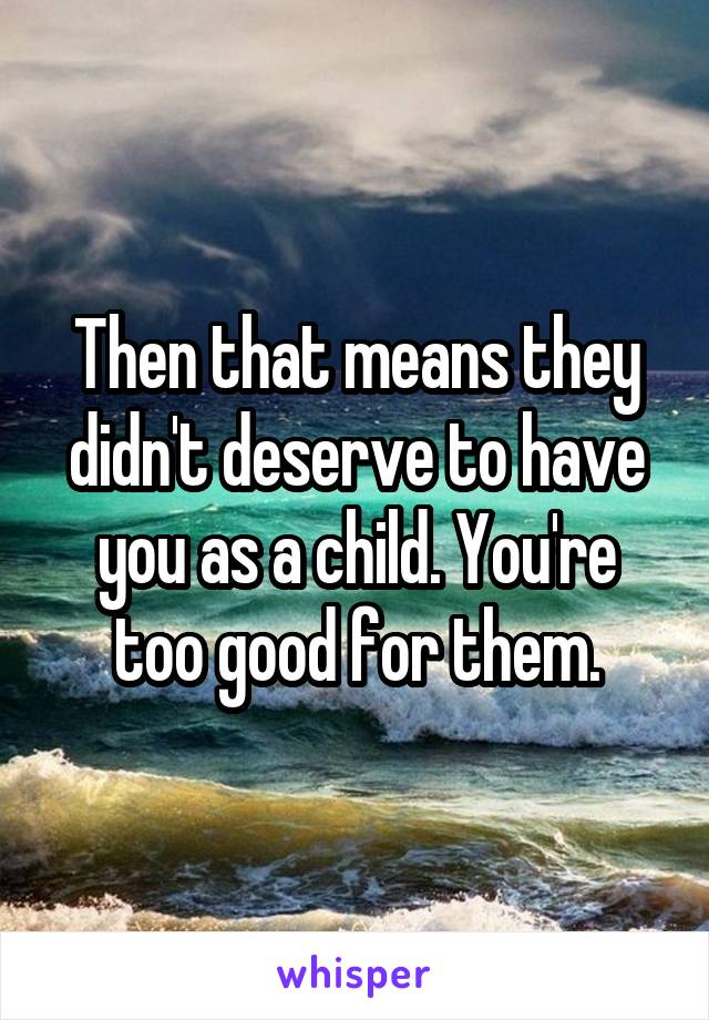 Then that means they didn't deserve to have you as a child. You're too good for them.