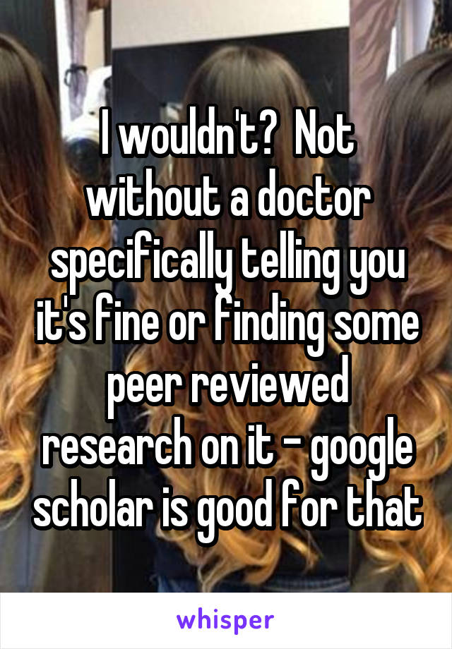 I wouldn't?  Not without a doctor specifically telling you it's fine or finding some peer reviewed research on it - google scholar is good for that