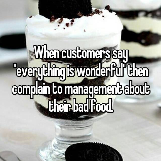 """When customers say """"everything is wonderful"""" then complain to management about their bad food."""