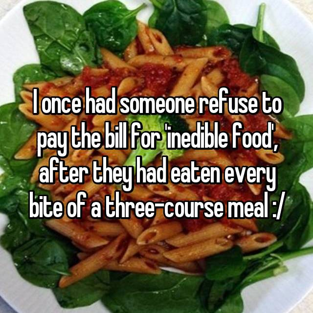 I once had someone refuse to pay the bill for 'inedible food', after they had eaten every bite of a three-course meal :/