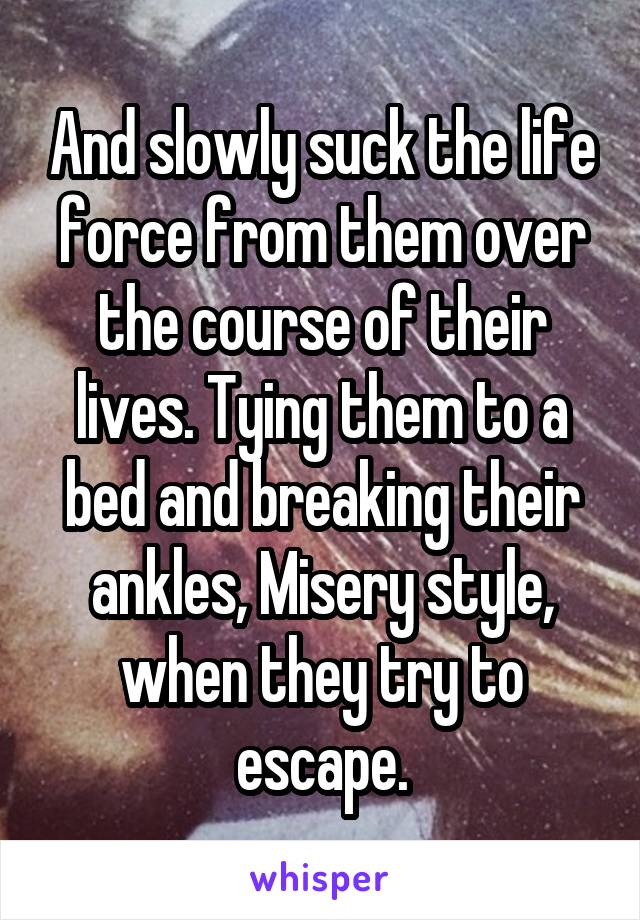 And slowly suck the life force from them over the course of their lives. Tying them to a bed and breaking their ankles, Misery style, when they try to escape.
