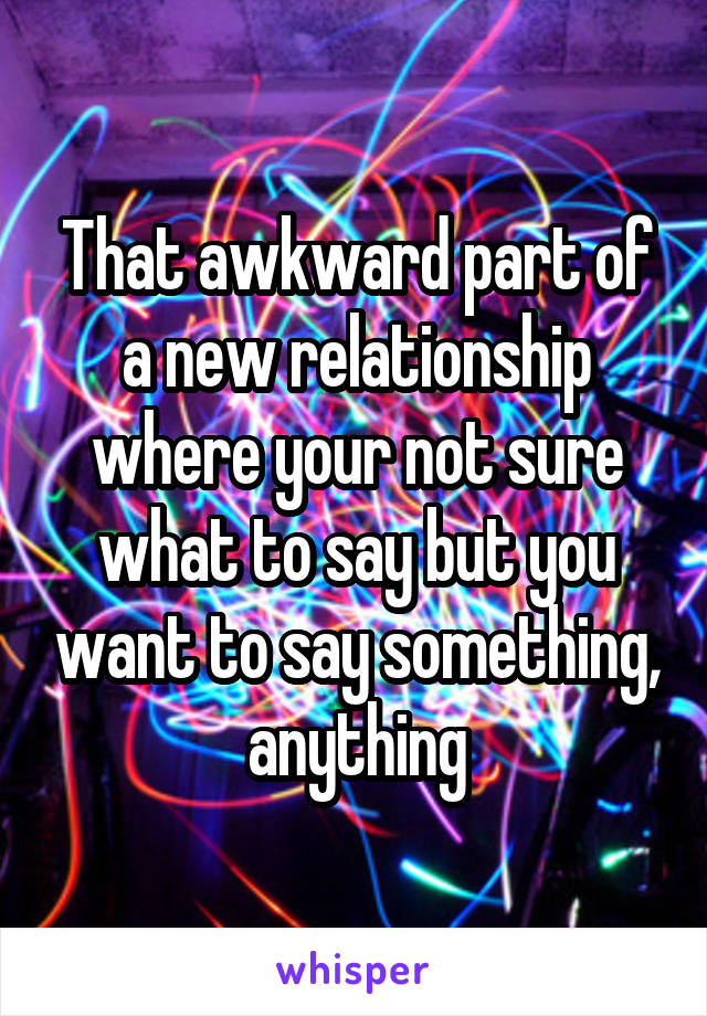 That awkward part of a new relationship where your not sure what to say but you want to say something, anything