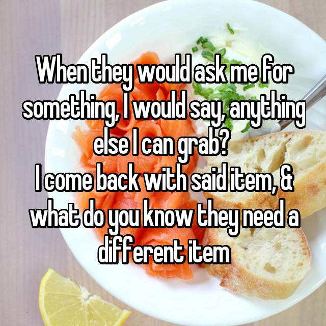 When they would ask me for something, I would say, anything else I can grab?  I come back with said item, & what do you know they need a different item