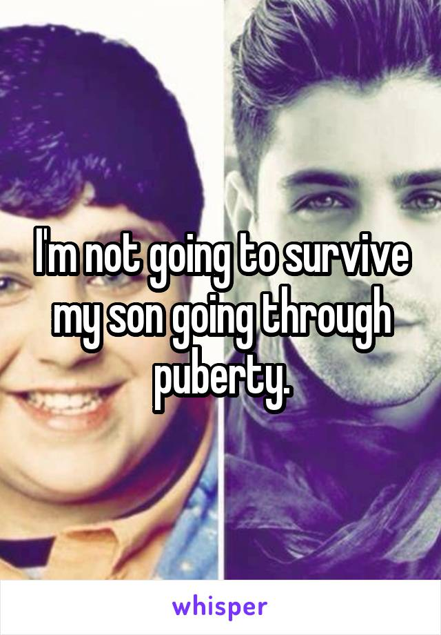 I'm not going to survive my son going through puberty.