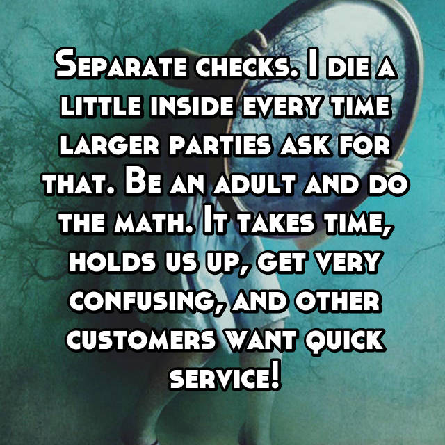 Separate checks. I die a little inside every time larger parties ask for that. Be an adult and do the math. It takes time, holds us up, get very confusing, and other customers want quick service!