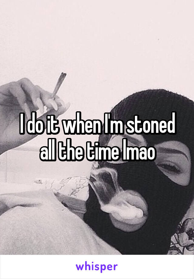 I do it when I'm stoned all the time lmao