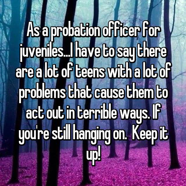 As a probation officer for juveniles...I have to say there are a lot of teens with a lot of problems that cause them to act out in terrible ways. If you're still hanging on.  Keep it up!