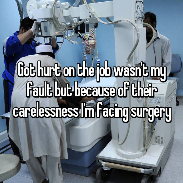 Got hurt on the job wasn't my fault but because of their carelessness I'm facing surgery