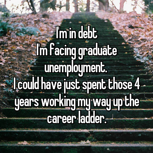 I'm in debt I'm facing graduate unemployment.  I could have just spent those 4 years working my way up the career ladder.