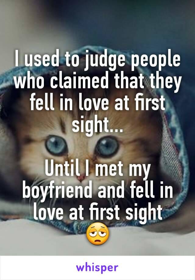 I used to judge people who claimed that they fell in love at first sight...  Until I met my boyfriend and fell in love at first sight 😩