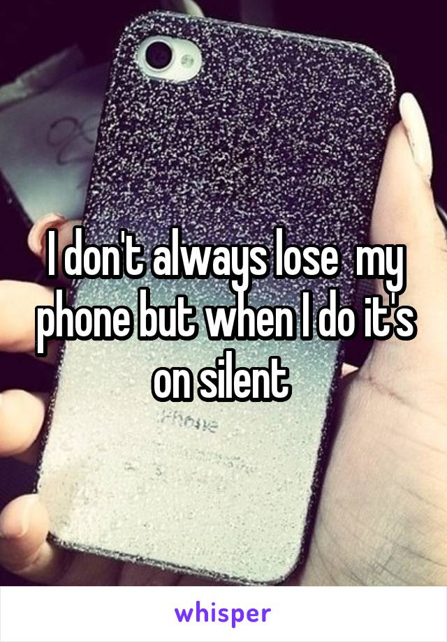 I don't always lose  my phone but when I do it's on silent