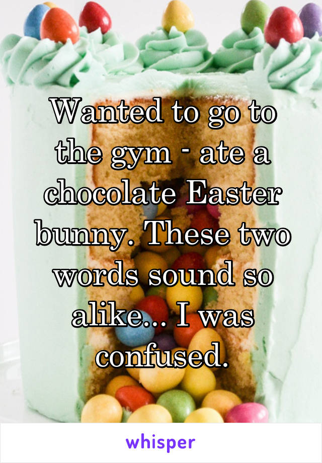 Wanted to go to the gym - ate a chocolate Easter bunny. These two words sound so alike... I was confused.