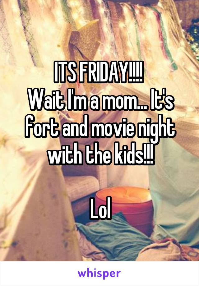 ITS FRIDAY!!!!  Wait I'm a mom... It's fort and movie night with the kids!!!  Lol