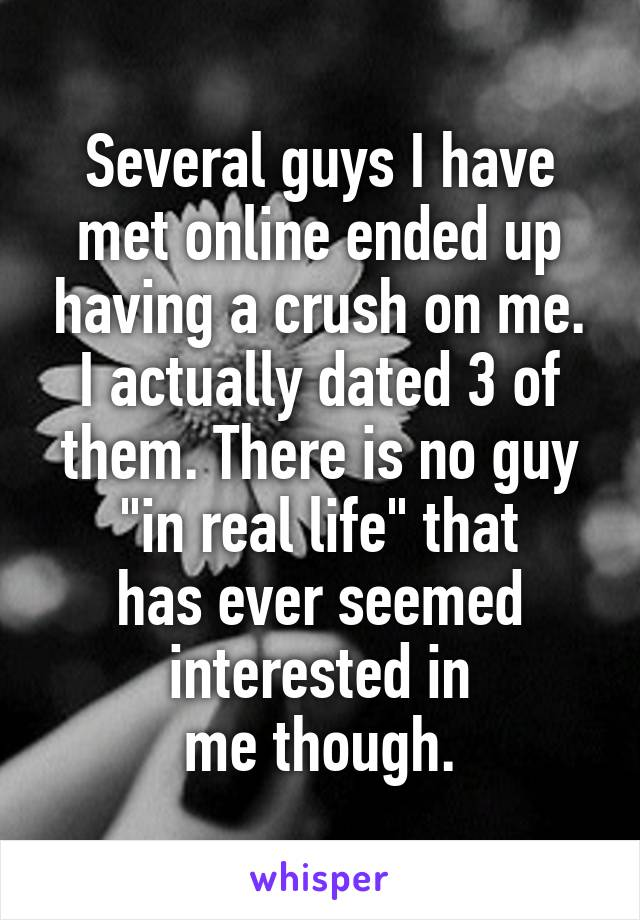 """Several guys I have met online ended up having a crush on me. I actually dated 3 of them. There is no guy """"in real life"""" that has ever seemed interested in me though."""