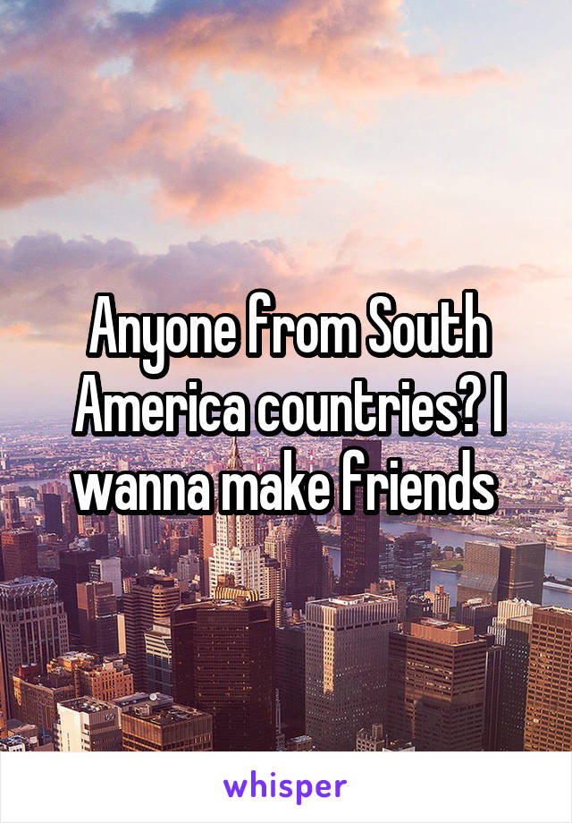 Anyone from South America countries? I wanna make friends