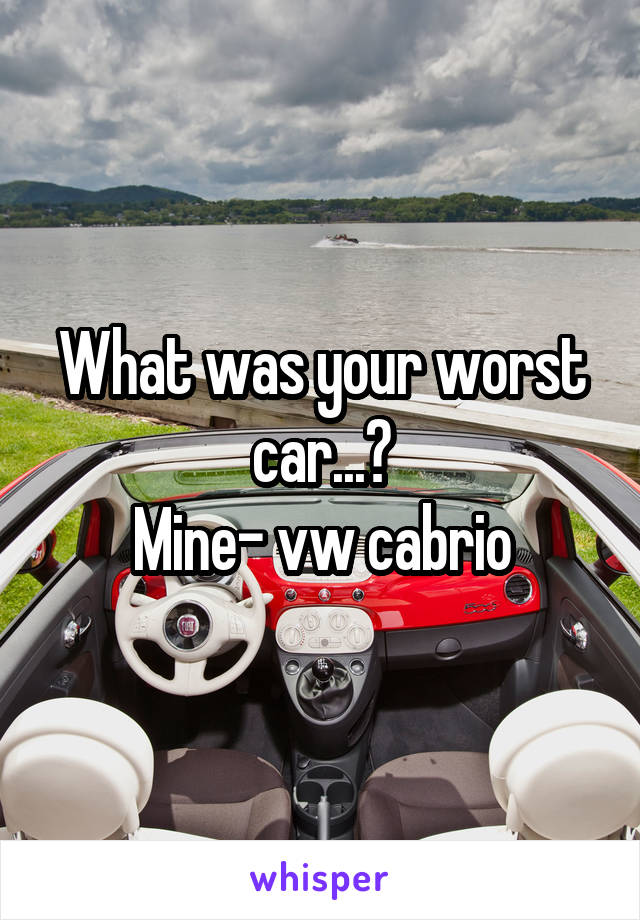 What was your worst car...? Mine- vw cabrio