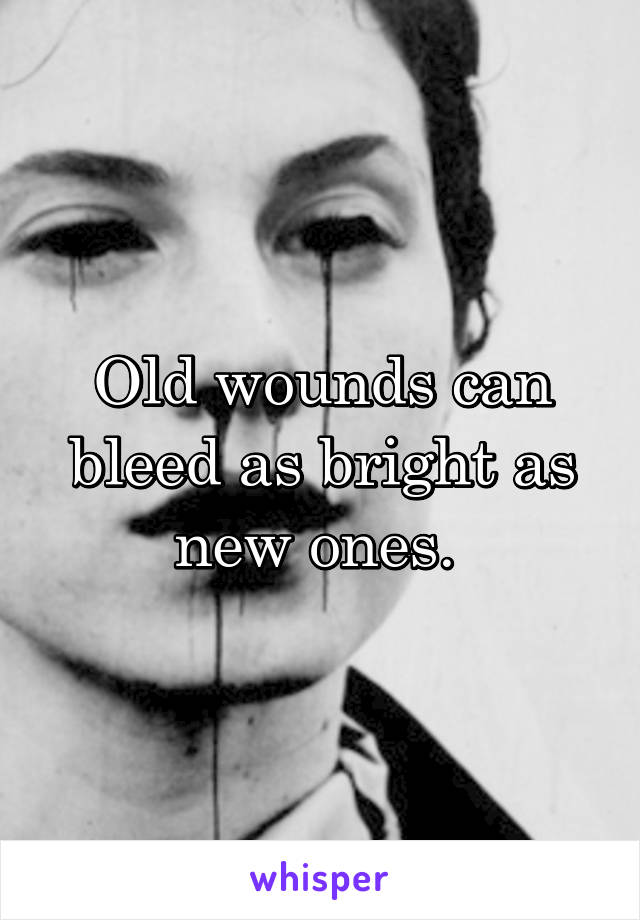 Old wounds can bleed as bright as new ones.