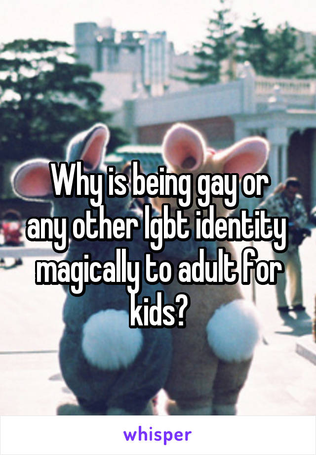 Why is being gay or any other lgbt identity  magically to adult for kids?