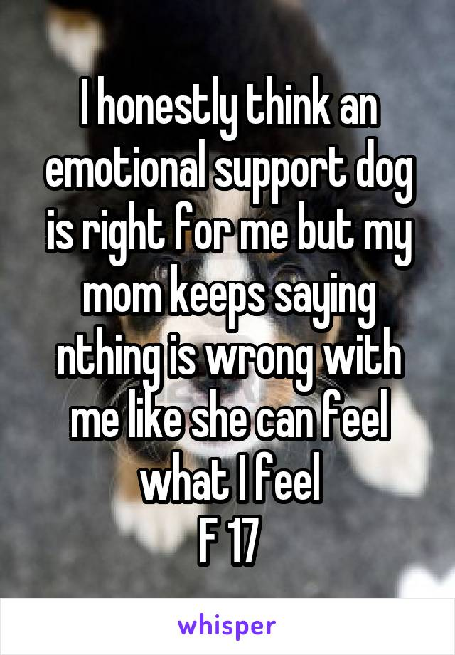 I honestly think an emotional support dog is right for me but my mom keeps saying nthing is wrong with me like she can feel what I feel F 17