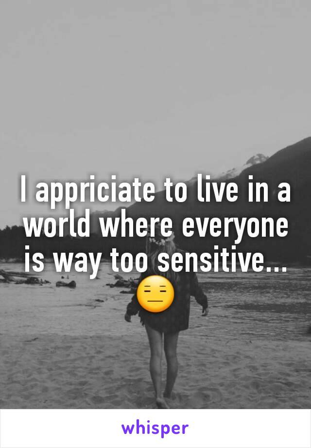 I appriciate to live in a world where everyone is way too sensitive... 😑