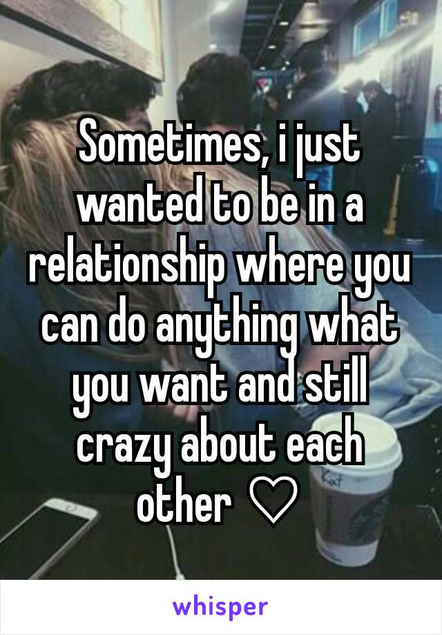 Sometimes, i just wanted to be in a relationship where you can do anything what you want and still crazy about each other ♡