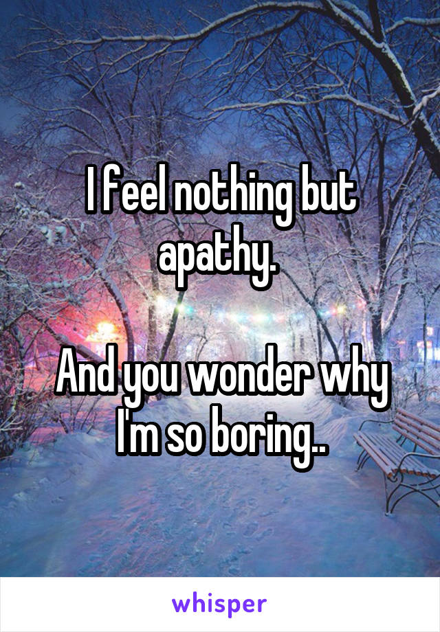 I feel nothing but apathy.   And you wonder why I'm so boring..