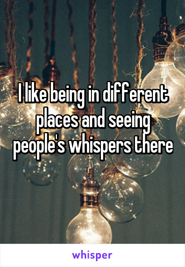 I like being in different places and seeing people's whispers there