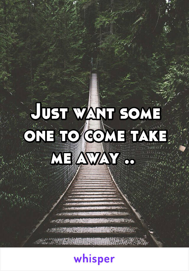Just want some one to come take me away ..