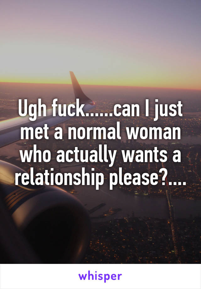 Ugh fuck......can I just met a normal woman who actually wants a relationship please?....