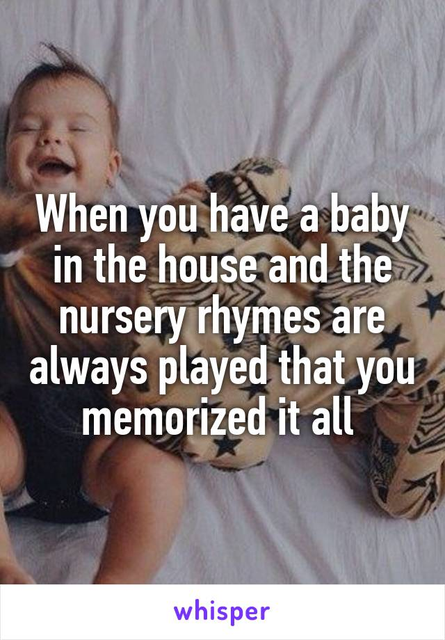 When you have a baby in the house and the nursery rhymes are always played that you memorized it all