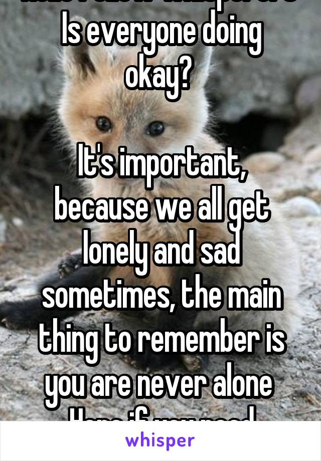 Hello fellow whisperers  Is everyone doing okay?   It's important, because we all get lonely and sad sometimes, the main thing to remember is you are never alone  Here if you need someone to talk to