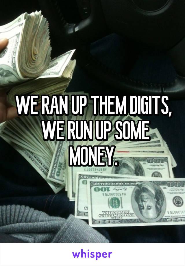 WE RAN UP THEM DIGITS,  WE RUN UP SOME MONEY.